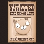 Schrodinger's Cat Wanted Dead And Or Alive